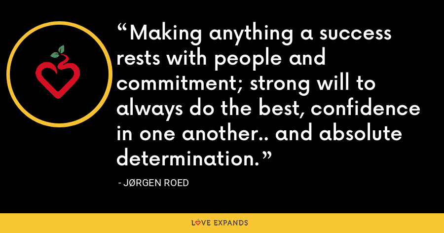 Making anything a success rests with people and commitment; strong will to always do the best, confidence in one another.. and absolute determination. - Jørgen Roed