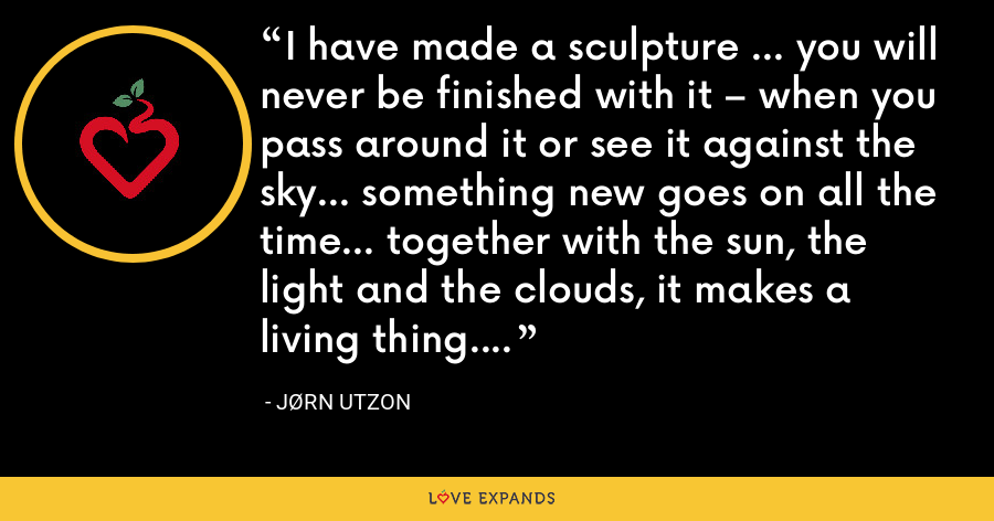 I have made a sculpture … you will never be finished with it – when you pass around it or see it against the sky… something new goes on all the time… together with the sun, the light and the clouds, it makes a living thing. - Jørn Utzon