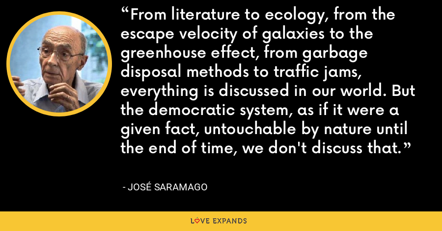 From literature to ecology, from the escape velocity of galaxies to the greenhouse effect, from garbage disposal methods to traffic jams, everything is discussed in our world. But the democratic system, as if it were a given fact, untouchable by nature until the end of time, we don't discuss that. - José Saramago