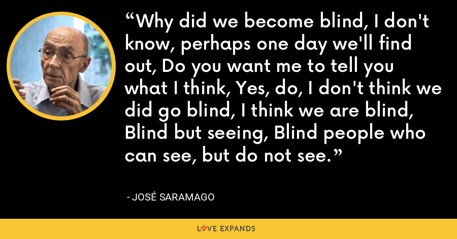 Why did we become blind, I don't know, perhaps one day we'll find out, Do you want me to tell you what I think, Yes, do, I don't think we did go blind, I think we are blind, Blind but seeing, Blind people who can see, but do not see. - José Saramago