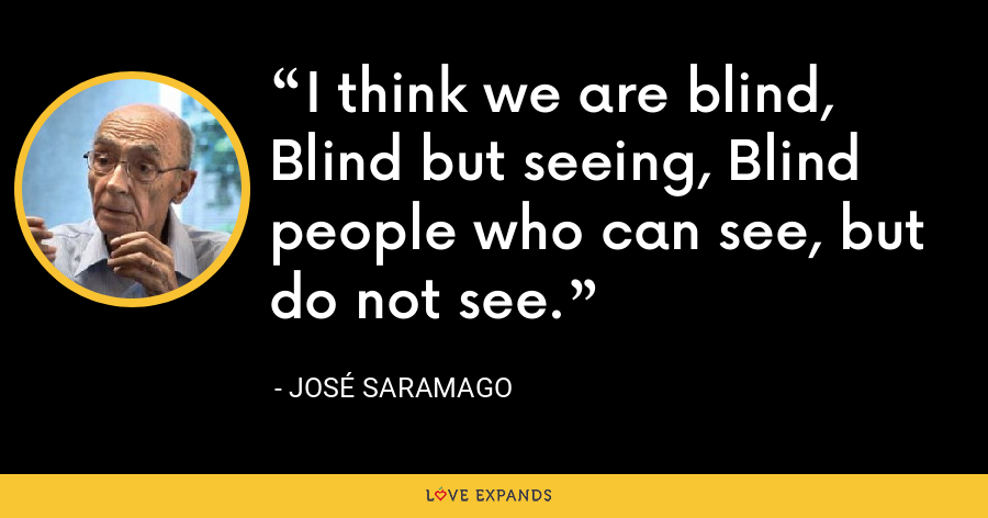 I think we are blind, Blind but seeing, Blind people who can see, but do not see. - José Saramago