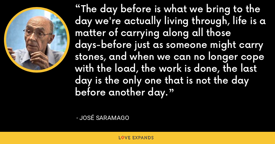 The day before is what we bring to the day we're actually living through, life is a matter of carrying along all those days-before just as someone might carry stones, and when we can no longer cope with the load, the work is done, the last day is the only one that is not the day before another day. - José Saramago