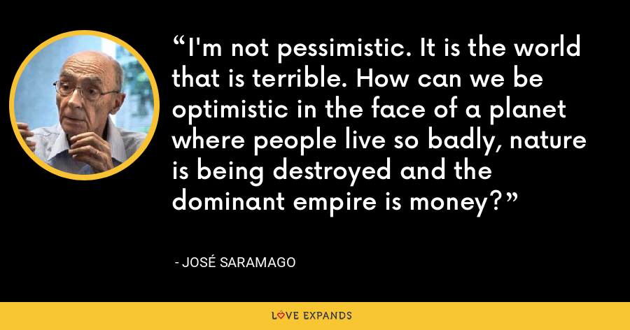 I'm not pessimistic. It is the world that is terrible. How can we be optimistic in the face of a planet where people live so badly, nature is being destroyed and the dominant empire is money? - José Saramago