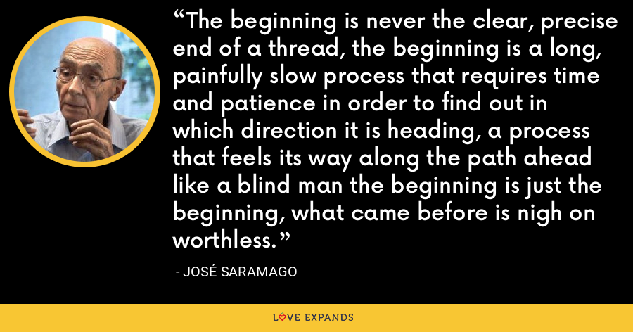 The beginning is never the clear, precise end of a thread, the beginning is a long, painfully slow process that requires time and patience in order to find out in which direction it is heading, a process that feels its way along the path ahead like a blind man the beginning is just the beginning, what came before is nigh on worthless. - José Saramago