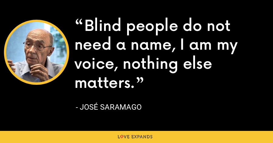 Blind people do not need a name, I am my voice, nothing else matters. - José Saramago