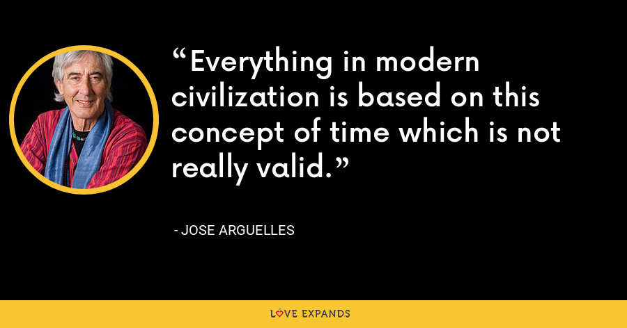 Everything in modern civilization is based on this concept of time which is not really valid. - Jose Arguelles