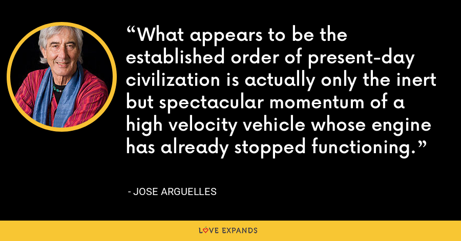 What appears to be the established order of present-day civilization is actually only the inert but spectacular momentum of a high velocity vehicle whose engine has already stopped functioning. - Jose Arguelles