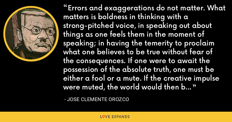 Errors and exaggerations do not matter. What matters is boldness in thinking with a strong-pitched voice, in speaking out about things as one feels them in the moment of speaking; in having the temerity to proclaim what one believes to be true without fear of the consequences. If one were to await the possession of the absolute truth, one must be either a fool or a mute. If the creative impulse were muted, the world would then be stayed on its march. - Jose Clemente Orozco