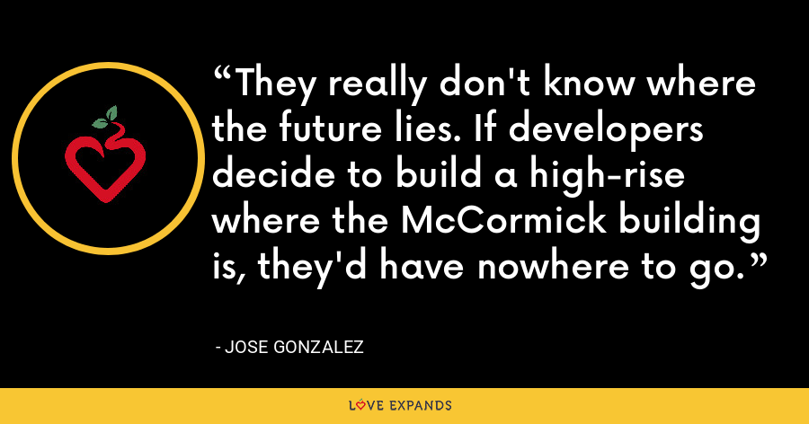 They really don't know where the future lies. If developers decide to build a high-rise where the McCormick building is, they'd have nowhere to go. - Jose Gonzalez