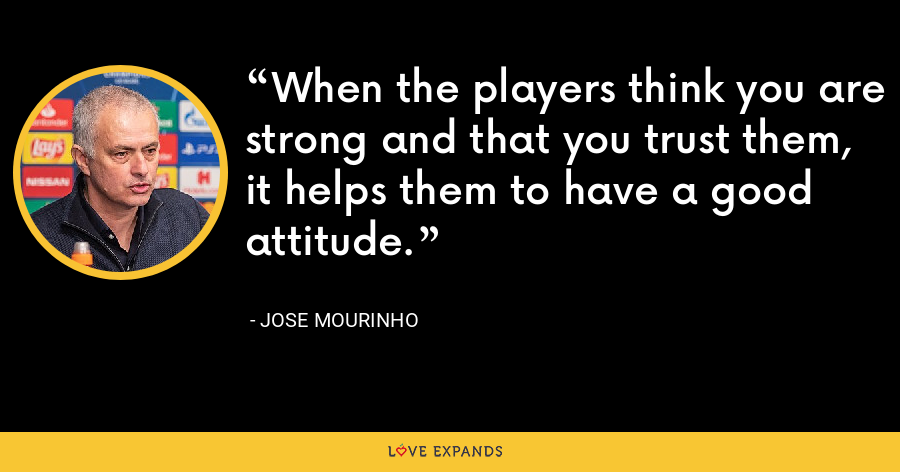When the players think you are strong and that you trust them, it helps them to have a good attitude. - Jose Mourinho