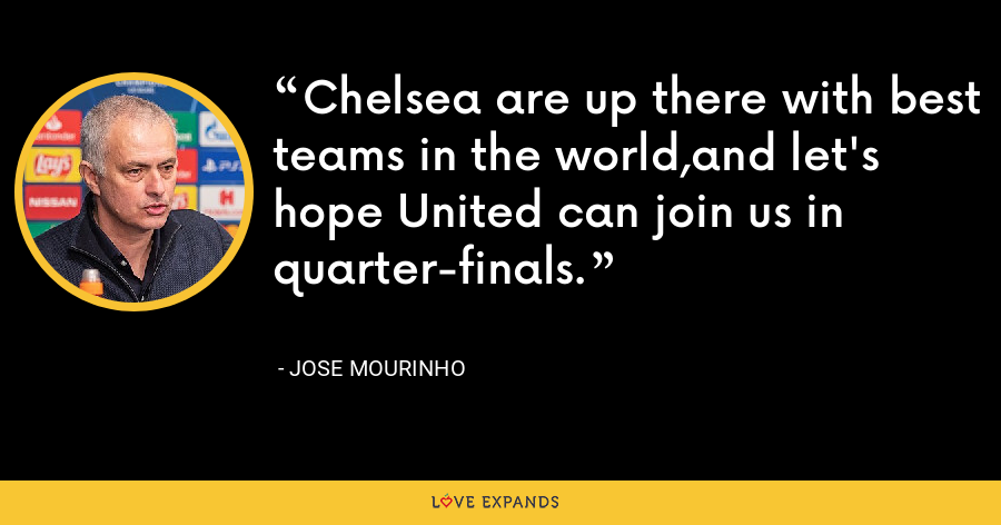 Chelsea are up there with best teams in the world,and let's hope United can join us in quarter-finals. - Jose Mourinho