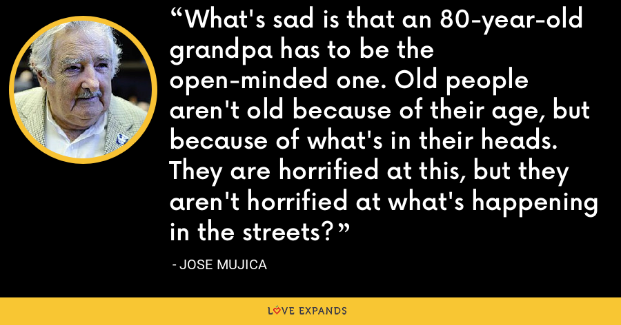 What's sad is that an 80-year-old grandpa has to be the open-minded one. Old people aren't old because of their age, but because of what's in their heads. They are horrified at this, but they aren't horrified at what's happening in the streets? - Jose Mujica