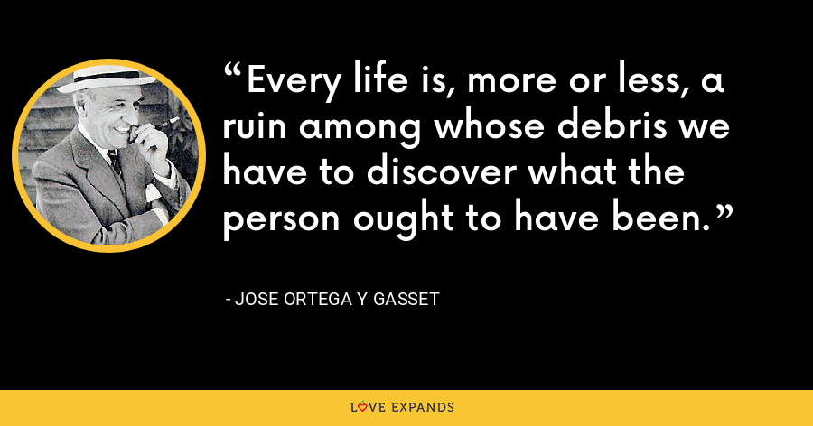 Every life is, more or less, a ruin among whose debris we have to discover what the person ought to have been. - Jose Ortega y Gasset