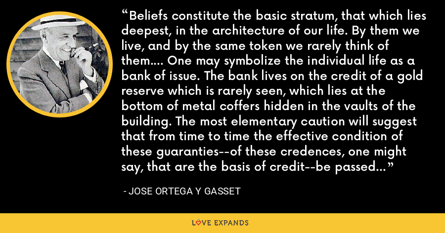 Beliefs constitute the basic stratum, that which lies deepest, in the architecture of our life. By them we live, and by the same token we rarely think of them.... One may symbolize the individual life as a bank of issue. The bank lives on the credit of a gold reserve which is rarely seen, which lies at the bottom of metal coffers hidden in the vaults of the building. The most elementary caution will suggest that from time to time the effective condition of these guaranties--of these credences, one might say, that are the basis of credit--be passed in review. - Jose Ortega y Gasset