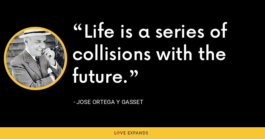 Life is a series of collisions with the future. - Jose Ortega y Gasset