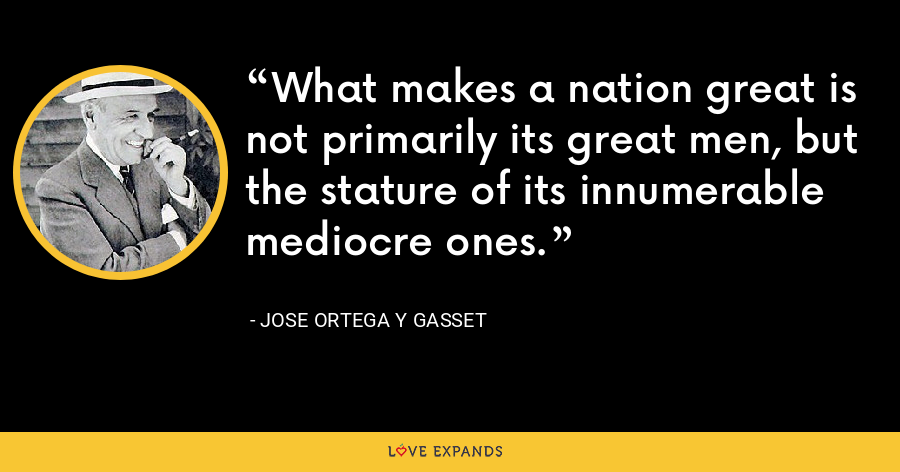 What makes a nation great is not primarily its great men, but the stature of its innumerable mediocre ones. - Jose Ortega y Gasset