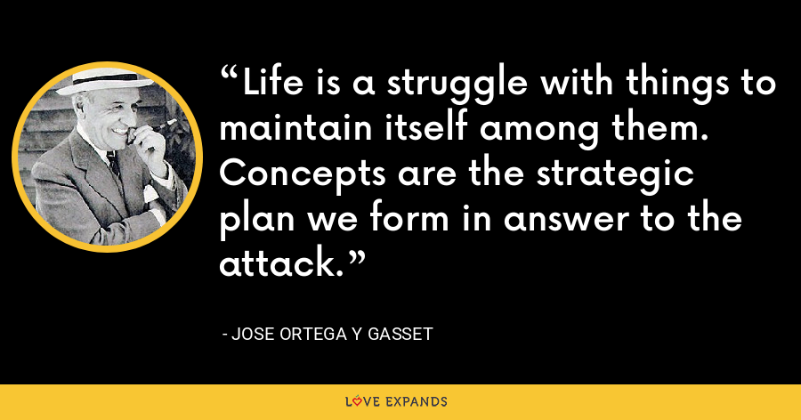 Life is a struggle with things to maintain itself among them. Concepts are the strategic plan we form in answer to the attack. - Jose Ortega y Gasset