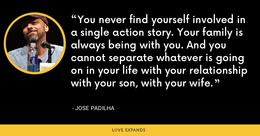 You never find yourself involved in a single action story. Your family is always being with you. And you cannot separate whatever is going on in your life with your relationship with your son, with your wife. - Jose Padilha