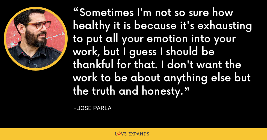 Sometimes I'm not so sure how healthy it is because it's exhausting to put all your emotion into your work, but I guess I should be thankful for that. I don't want the work to be about anything else but the truth and honesty. - Jose Parla