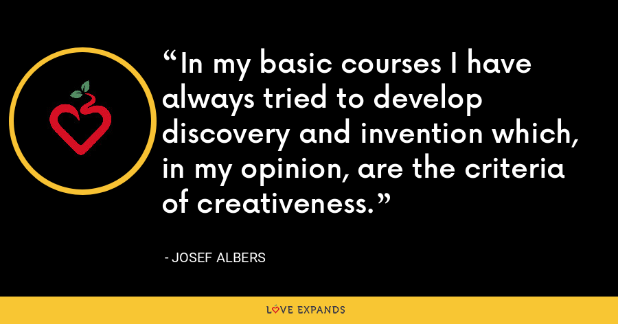 In my basic courses I have always tried to develop discovery and invention which, in my opinion, are the criteria of creativeness. - Josef Albers