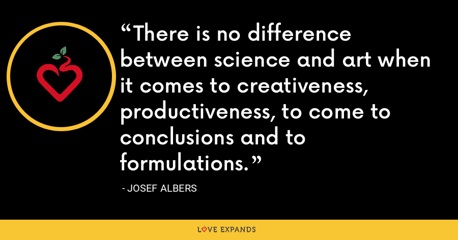 There is no difference between science and art when it comes to creativeness, productiveness, to come to conclusions and to formulations. - Josef Albers