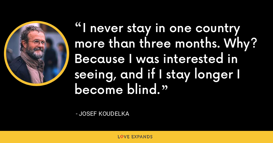 I never stay in one country more than three months. Why? Because I was interested in seeing, and if I stay longer I become blind. - Josef Koudelka