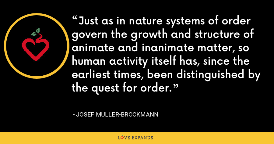 Just as in nature systems of order govern the growth and structure of animate and inanimate matter, so human activity itself has, since the earliest times, been distinguished by the quest for order. - Josef Muller-Brockmann