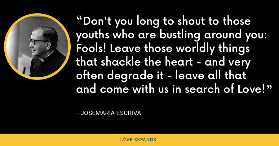 Don't you long to shout to those youths who are bustling around you: Fools! Leave those worldly things that shackle the heart - and very often degrade it - leave all that and come with us in search of Love! - Josemaria Escriva