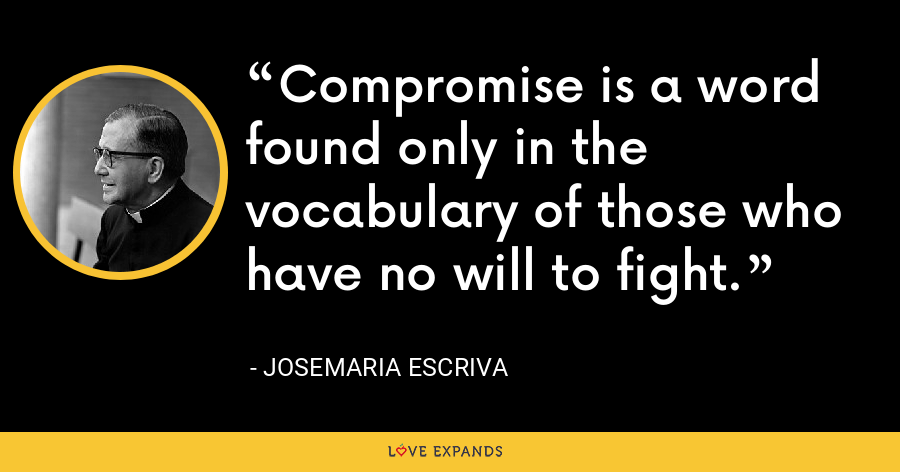 Compromise is a word found only in the vocabulary of those who have no will to fight. - Josemaria Escriva
