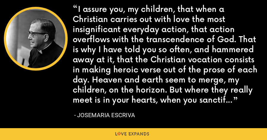 I assure you, my children, that when a Christian carries out with love the most insignificant everyday action, that action overflows with the transcendence of God. That is why I have told you so often, and hammered away at it, that the Christian vocation consists in making heroic verse out of the prose of each day. Heaven and earth seem to merge, my children, on the horizon. But where they really meet is in your hearts, when you sanctify your everyday lives. - Josemaria Escriva
