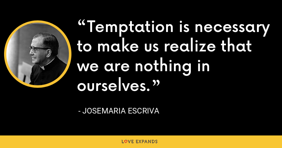 Temptation is necessary to make us realize that we are nothing in ourselves. - Josemaria Escriva