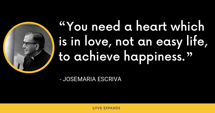 You need a heart which is in love, not an easy life, to achieve happiness. - Josemaria Escriva