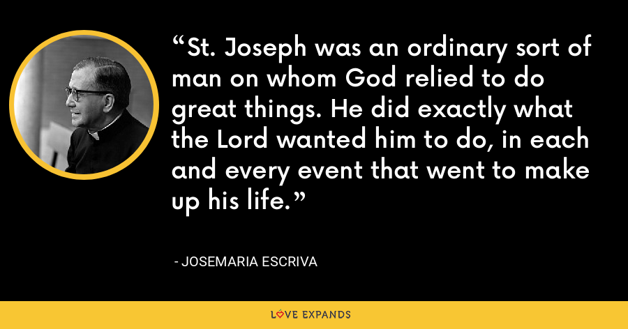 St. Joseph was an ordinary sort of man on whom God relied to do great things. He did exactly what the Lord wanted him to do, in each and every event that went to make up his life. - Josemaria Escriva