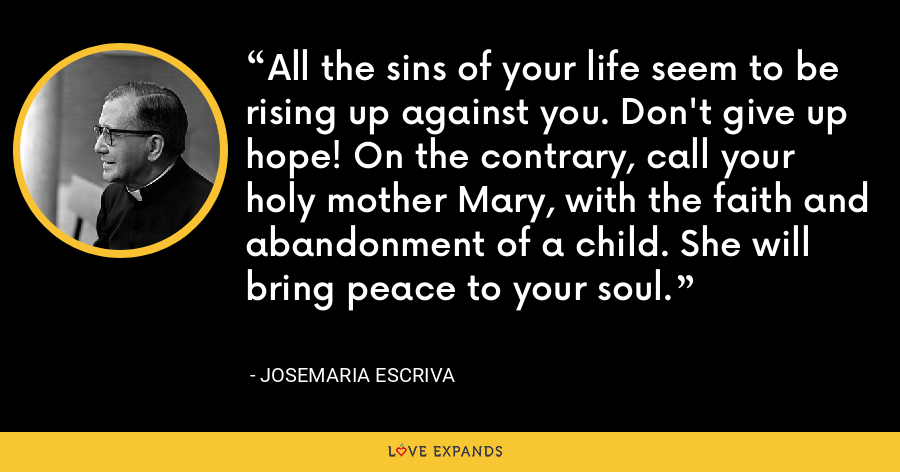 All the sins of your life seem to be rising up against you. Don't give up hope! On the contrary, call your holy mother Mary, with the faith and abandonment of a child. She will bring peace to your soul. - Josemaria Escriva