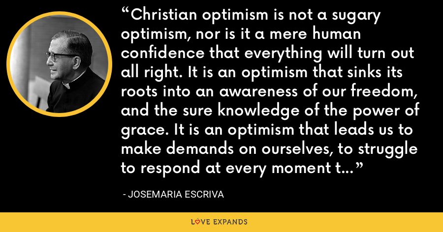 Christian optimism is not a sugary optimism, nor is it a mere human confidence that everything will turn out all right. It is an optimism that sinks its roots into an awareness of our freedom, and the sure knowledge of the power of grace. It is an optimism that leads us to make demands on ourselves, to struggle to respond at every moment to God's call. - Josemaria Escriva