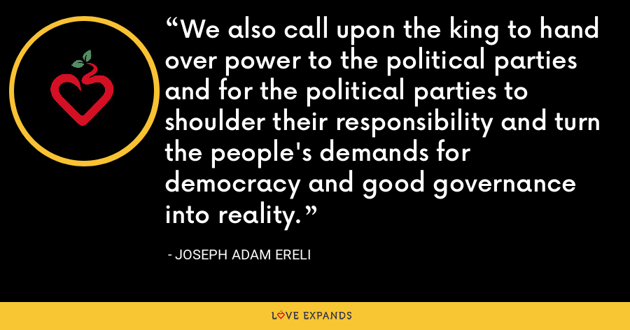 We also call upon the king to hand over power to the political parties and for the political parties to shoulder their responsibility and turn the people's demands for democracy and good governance into reality. - Joseph Adam Ereli