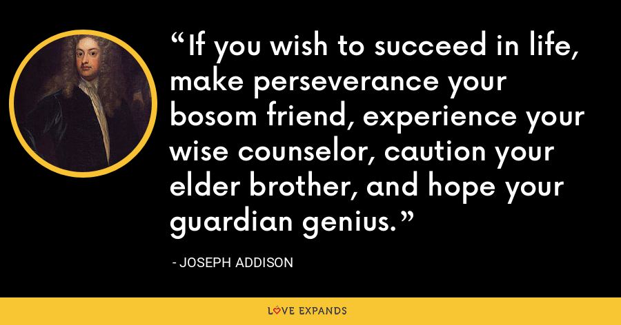 If you wish to succeed in life, make perseverance your bosom friend, experience your wise counselor, caution your elder brother, and hope your guardian genius. - Joseph Addison