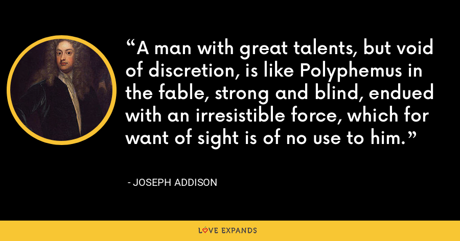 A man with great talents, but void of discretion, is like Polyphemus in the fable, strong and blind, endued with an irresistible force, which for want of sight is of no use to him. - Joseph Addison