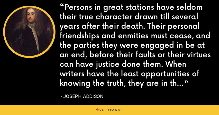 Persons in great stations have seldom their true character drawn till several years after their death. Their personal friendships and enmities must cease, and the parties they were engaged in be at an end, before their faults or their virtues can have justice done them. When writers have the least opportunities of knowing the truth, they are in the best disposition to tell it. - Joseph Addison