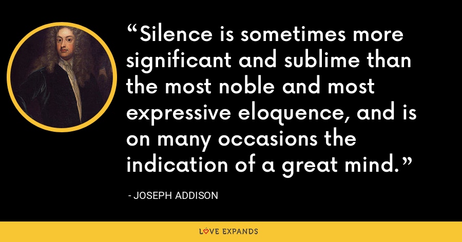 Silence is sometimes more significant and sublime than the most noble and most expressive eloquence, and is on many occasions the indication of a great mind. - Joseph Addison