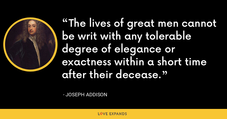 The lives of great men cannot be writ with any tolerable degree of elegance or exactness within a short time after their decease. - Joseph Addison