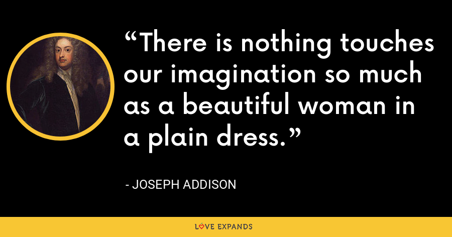 There is nothing touches our imagination so much as a beautiful woman in a plain dress. - Joseph Addison
