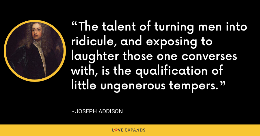 The talent of turning men into ridicule, and exposing to laughter those one converses with, is the qualification of little ungenerous tempers. - Joseph Addison