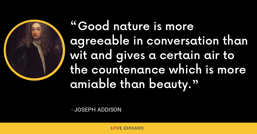 Good nature is more agreeable in conversation than wit and gives a certain air to the countenance which is more amiable than beauty. - Joseph Addison