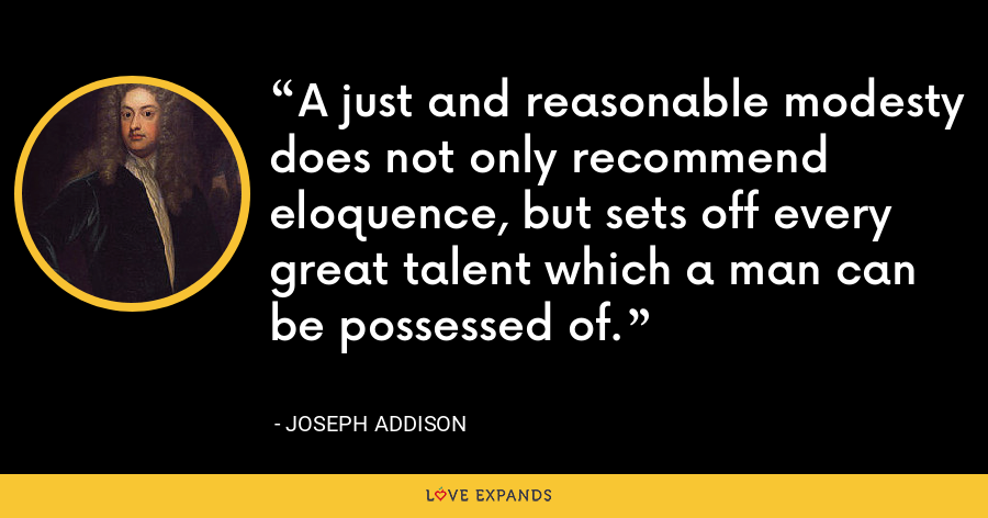 A just and reasonable modesty does not only recommend eloquence, but sets off every great talent which a man can be possessed of. - Joseph Addison