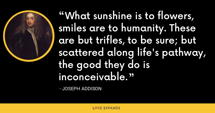 What sunshine is to flowers, smiles are to humanity. These are but trifles, to be sure; but scattered along life's pathway, the good they do is inconceivable. - Joseph Addison