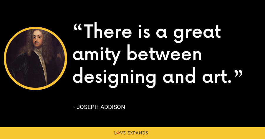 There is a great amity between designing and art. - Joseph Addison