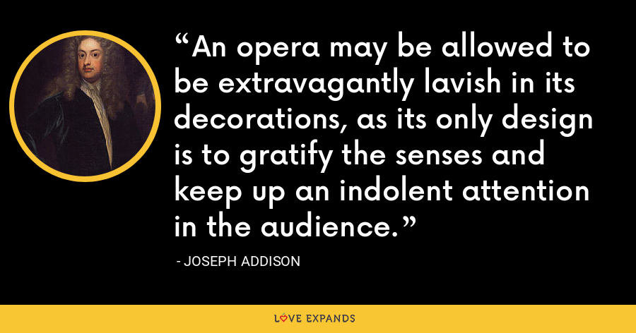 An opera may be allowed to be extravagantly lavish in its decorations, as its only design is to gratify the senses and keep up an indolent attention in the audience. - Joseph Addison