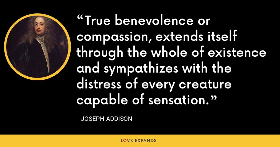 True benevolence or compassion, extends itself through the whole of existence and sympathizes with the distress of every creature capable of sensation. - Joseph Addison