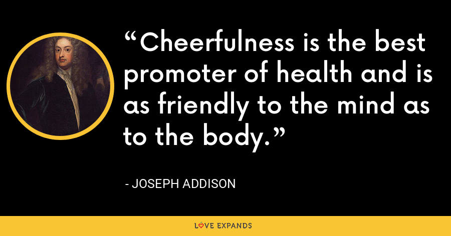 Cheerfulness is the best promoter of health and is as friendly to the mind as to the body. - Joseph Addison